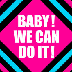 BABY!WE CAN DO IT!: