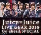 Juice=Juice:Juice=Juice LIVE GEAR 2018 ~Go ahead SPECIAL~