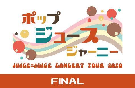 Juice=Juice CONCERT TOUR 2020 ~ ポップ・ジュース・ジャーニー ~ FINAL