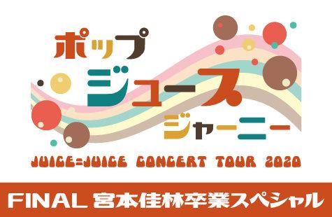 Juice=Juice CONCERT TOUR 2020 ~ ポップ・ジュース・ジャーニー ~ FINAL 宮本佳林卒業スペシャル