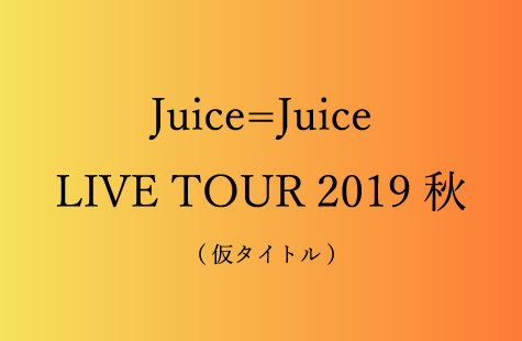 Juice=Juice LIVE TOUR 2019 秋 (仮タイトル)